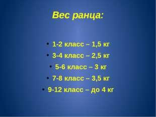 Вес ранца: 1-2 класс – 1,5 кг 3-4 класс – 2,5 кг 5-6 класс – 3 кг 7-8 класс –
