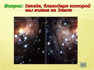 Вопрос: Звезда, благодаря которой мы живем на Земле