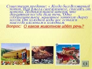 Существует предание: « Когда был Всемирный потоп, Ной плыл в своём ковчеге, с