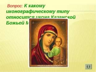 Вопрос: К какому иконографическому типу относится икона Казанской Божьей Мат