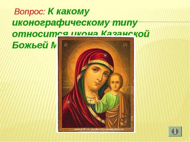 Вопрос: К какому иконографическому типу относится икона Казанской Божьей Мат...