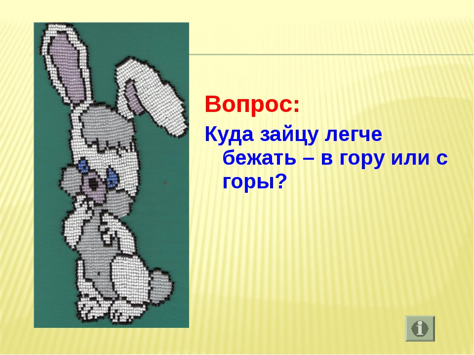 Вопрос: Куда зайцу легче бежать – в гору или с горы?