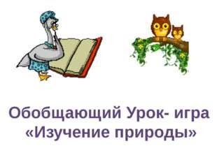 Обобщающий Урок- игра «Изучение природы»