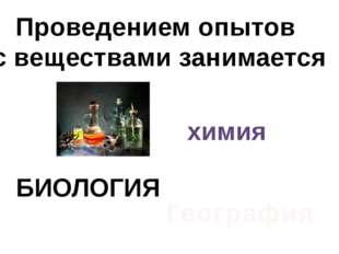 Проведением опытов с веществами занимается химия БИОЛОГИЯ География