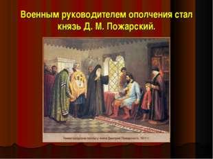 Военным руководителем ополчения стал князь Д. М.Пожарский.