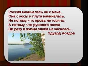 Россия начиналась не с меча, Она с косы и плуга начиналась. Не потому, что кр