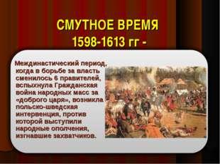 СМУТНОЕ ВРЕМЯ 1598-1613 гг - Междинастический период, когда в борьбе за власт