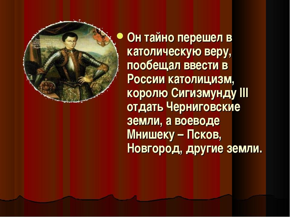 Он тайно перешел в католическую веру, пообещал ввести в России католицизм, ко...