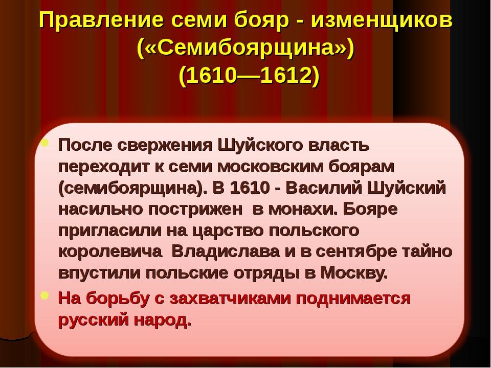 Правление семи бояр - изменщиков («Семибоярщина») (1610—1612) После свержения...