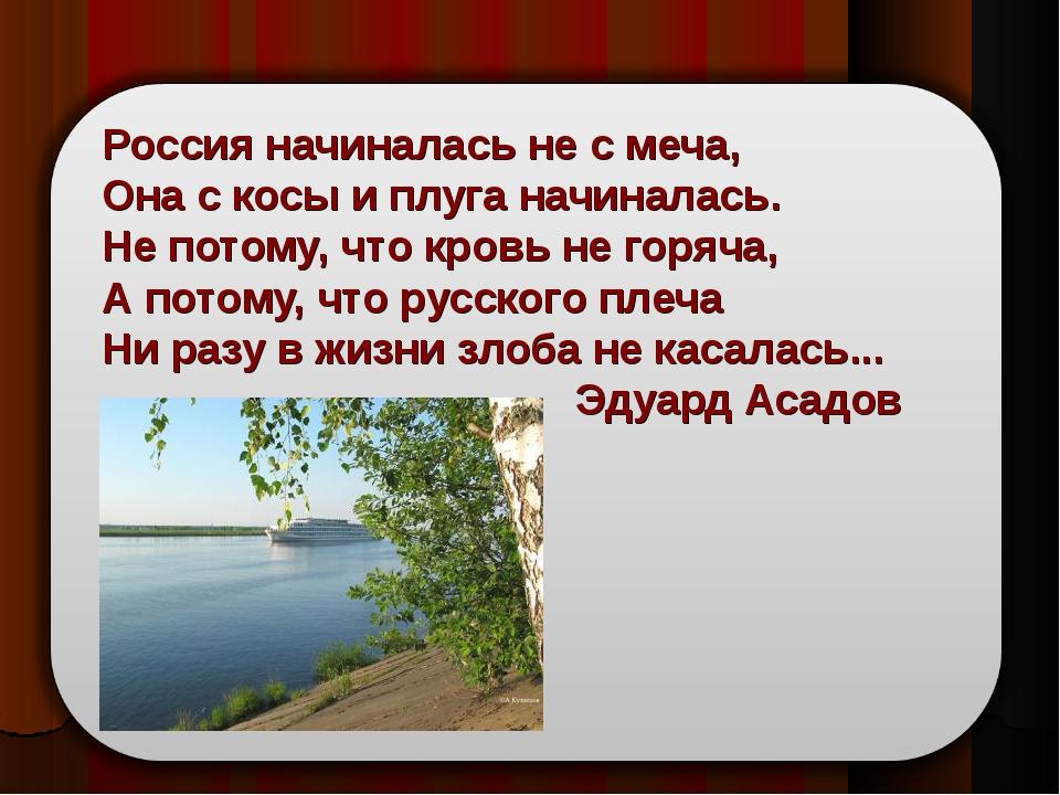 Россия начиналась не с меча, Она с косы и плуга начиналась. Не потому, что кр...