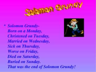 Solomon Grundy- Born on a Monday, Christened on Tuesday, Married on Wednesda