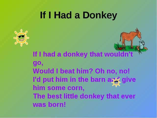 If I Had a Donkey If I had a donkey that wouldn't go, Would I beat him? Oh no...