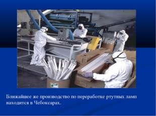 Ближайшее же производство по переработке ртутных ламп находится в Чебоксарах.