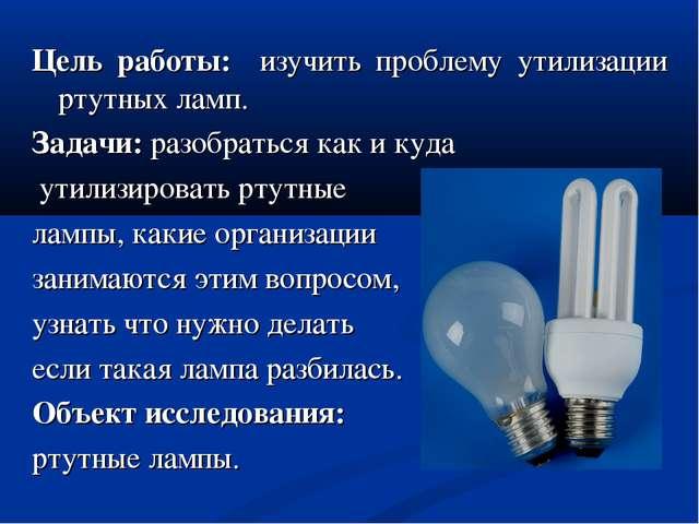 Цель работы: изучить проблему утилизации ртутных ламп. Задачи: разобраться ка...