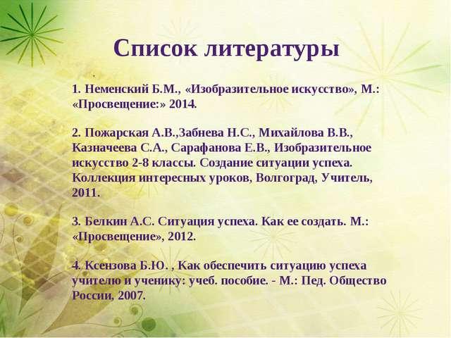 Список литературы 1. Неменский Б.М., «Изобразительное искусство», М.: «Просве...