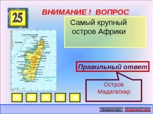 ВНИМАНИЕ ! ВОПРОС Самый крупный остров Африки Правильный ответ Остров Мадагас