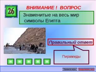 ВНИМАНИЕ ! ВОПРОС Знаменитые на весь мир символы Египта Правильный ответ Пира