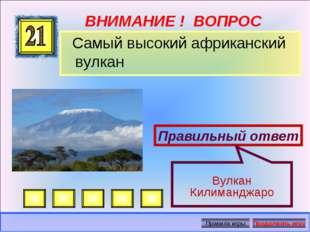 ВНИМАНИЕ ! ВОПРОС Самый высокий африканский вулкан Правильный ответ Вулкан Ки