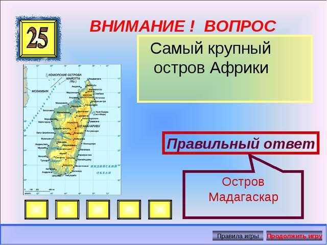 ВНИМАНИЕ ! ВОПРОС Самый крупный остров Африки Правильный ответ Остров Мадагас...