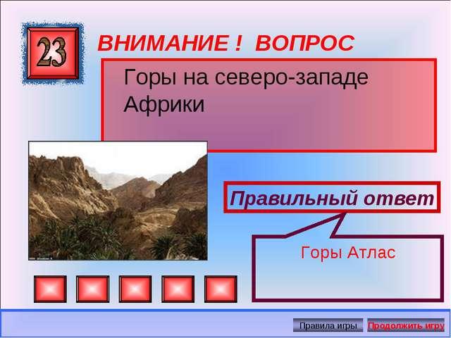 ВНИМАНИЕ ! ВОПРОС Горы на северо-западе Африки Правильный ответ Горы Атлас