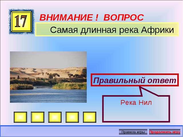 ВНИМАНИЕ ! ВОПРОС Самая длинная река Африки Правильный ответ Река Нил