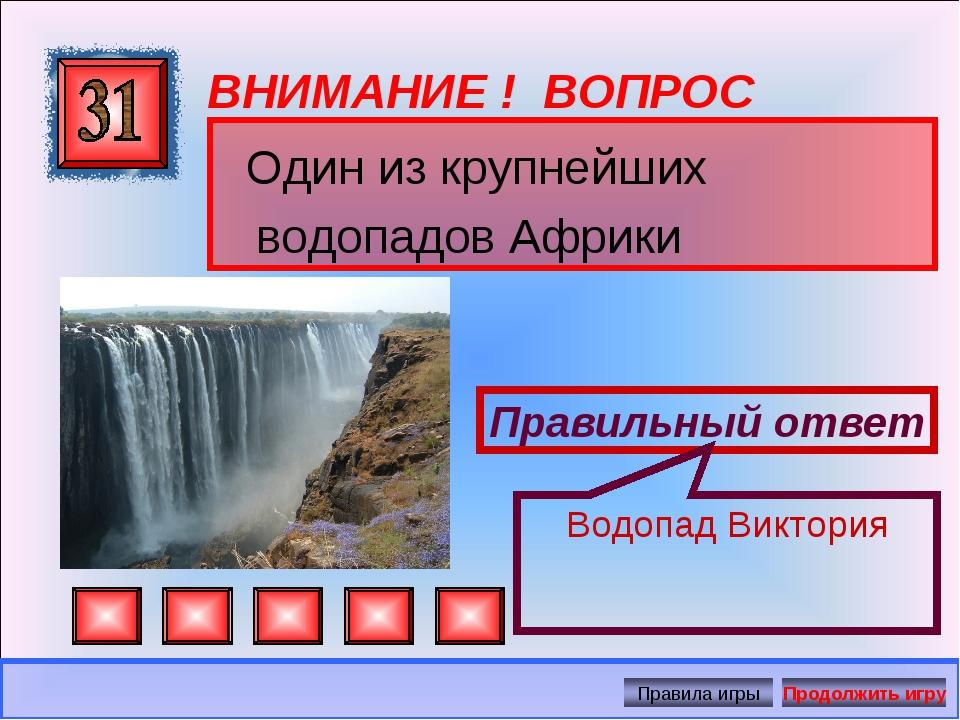 ВНИМАНИЕ ! ВОПРОС Один из крупнейших водопадов Африки Правильный ответ Водопа...