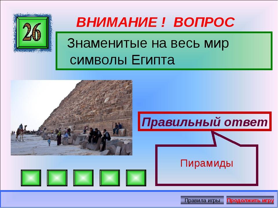ВНИМАНИЕ ! ВОПРОС Знаменитые на весь мир символы Египта Правильный ответ Пира...