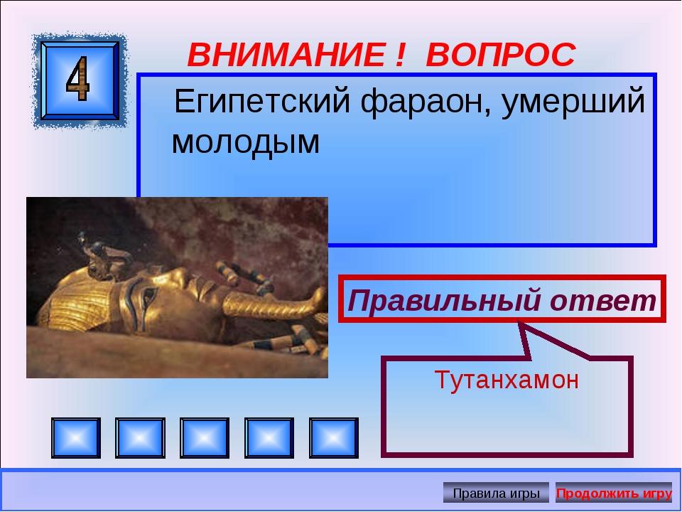 ВНИМАНИЕ ! ВОПРОС Египетский фараон, умерший молодым Правильный ответ Тутанха...