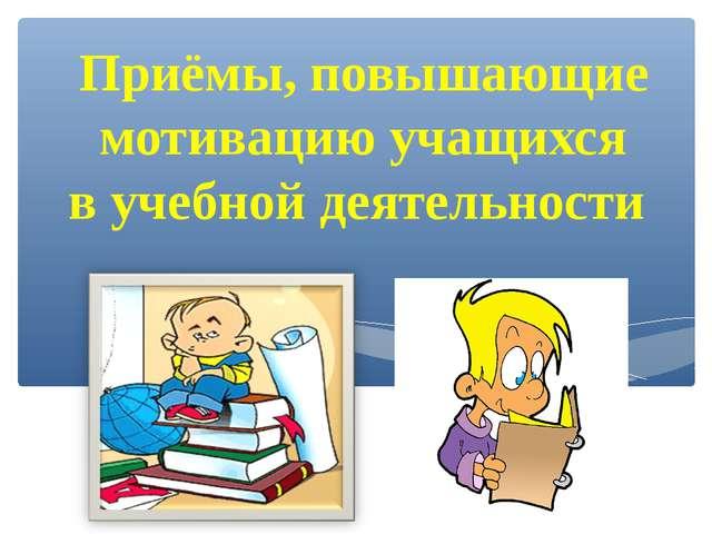 Приёмы, повышающие мотивацию учащихся в учебной деятельности