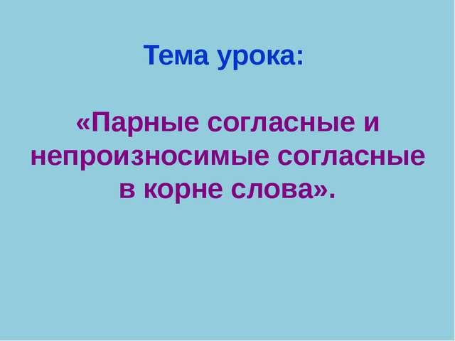 Тема урока: «Парные согласные и непроизносимые согласные в корне слова».