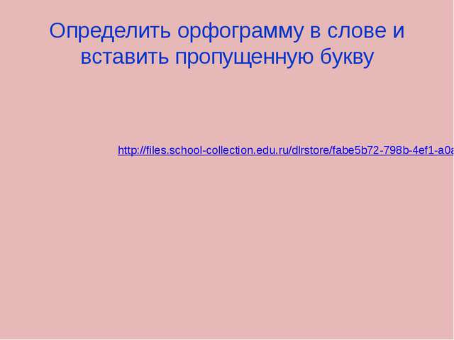 Определить орфограмму в слове и вставить пропущенную букву http://files.schoo...