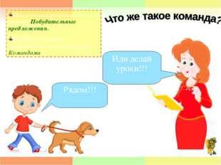 Рядом!!! Иди делай уроки!!! При изучении русского языка вы изучали Побудитель