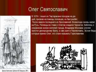 Олег Святославич В 1078 г. пошел из Тмутаракани походом на дя- дей, призвав н