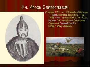 Кн. Игорь Святославич (2 апреля 1151 года—29 декабря 1202 года)— князь новго