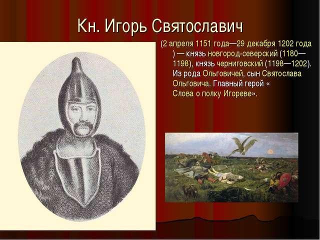 Кн. Игорь Святославич (2 апреля 1151 года—29 декабря 1202 года)— князь новго...