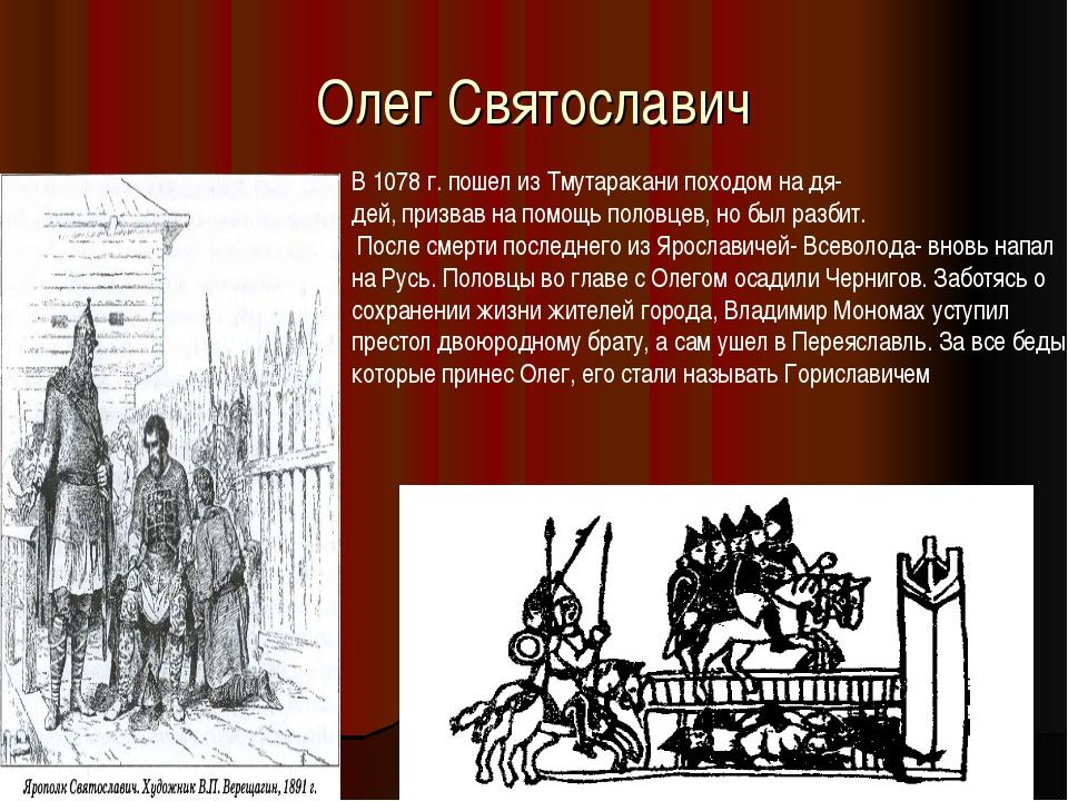 Олег Святославич В 1078 г. пошел из Тмутаракани походом на дя- дей, призвав н...