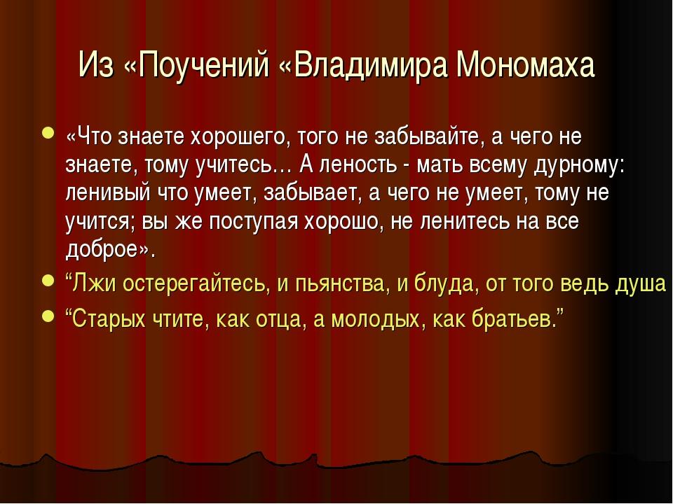 Из «Поучений «Владимира Мономаха «Что знаете хорошего, того не забывайте, а ч...