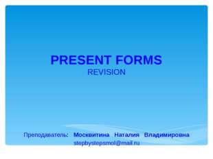 PRESENT FORMS REVISION Преподаватель: Москвитина Наталия Владимировна stepbys