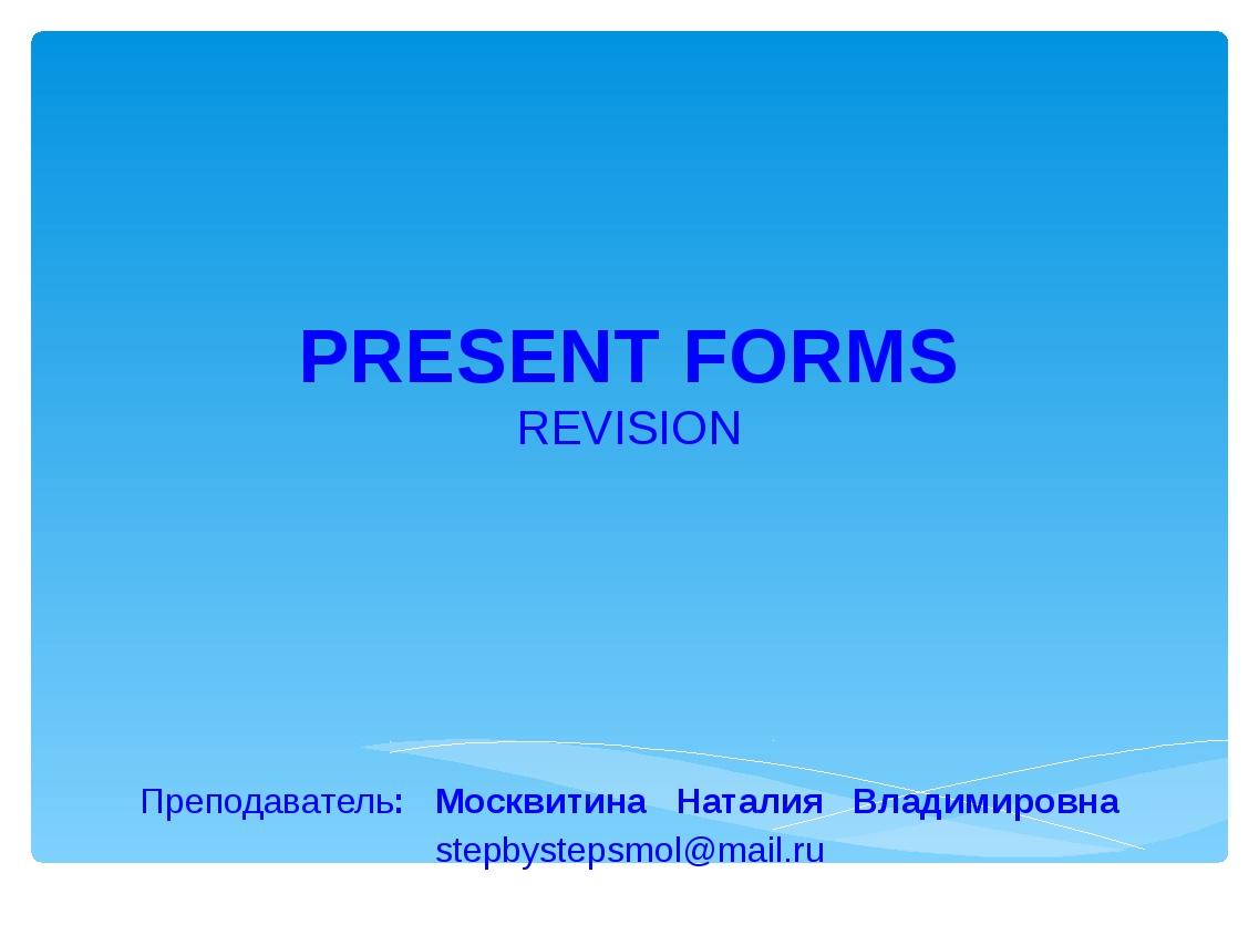 PRESENT FORMS REVISION Преподаватель: Москвитина Наталия Владимировна stepbys...