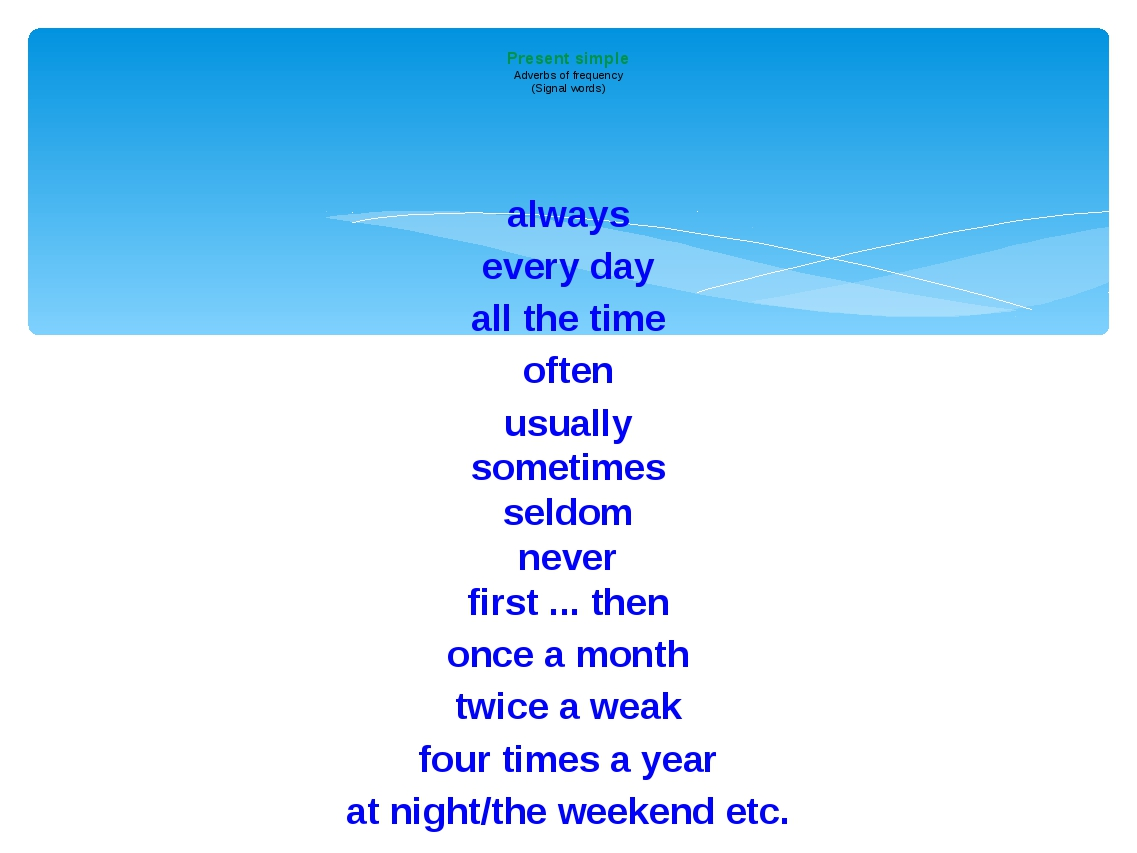 always every day all the time often usually sometimes seldom never first ......