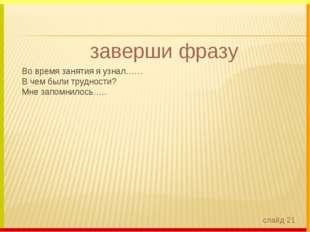 заверши фразу Во время занятия я узнал…… В чем были трудности? Мне запомнило