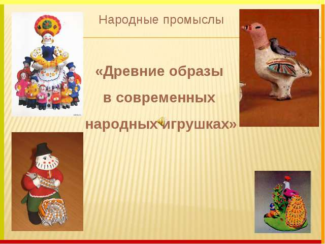 Народные промыслы «Древние образы в современных народных игрушках»