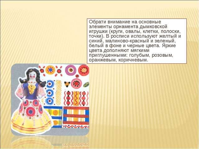 Обрати внимание на основные элементы орнамента дымковской игрушки (круги, ова...