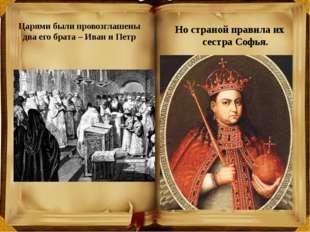 Царями были провозглашены два его брата – Иван и Петр Но страной правила их