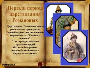 Царствование Романовых можно разделить на три периода. Первый период - восст