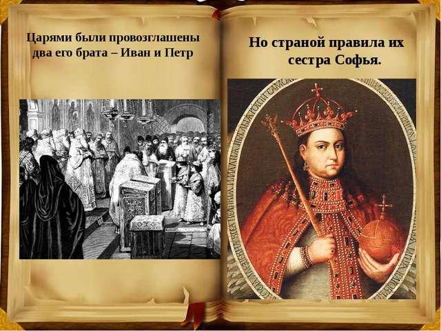 Царями были провозглашены два его брата – Иван и Петр Но страной правила их...
