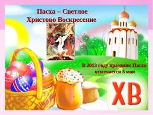В 2013 году праздник Пасха отмечается 5 мая Пасха – Светлое Христово Воскрес