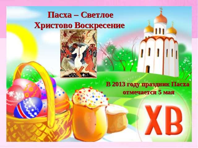 В 2013 году праздник Пасха отмечается 5 мая Пасха – Светлое Христово Воскрес...