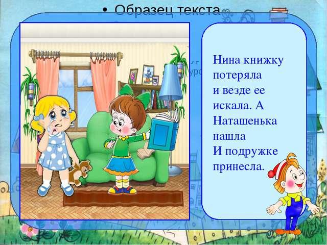 Нина книжку потеряла и везде ее искала. А Наташенька нашла И подружке прине...