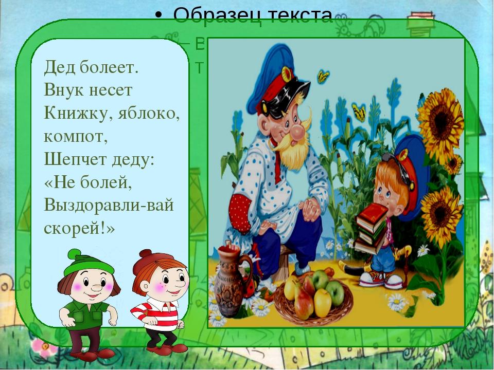 Дед болеет. Внук несет Книжку, яблоко, компот, Шепчет деду: «Не болей, Выздо...